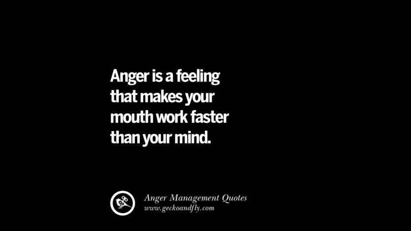 Anger is a feeling that makes your mouth work faster than your mind. Quotes On Anger Management, Controlling Anger, And Relieving Stress