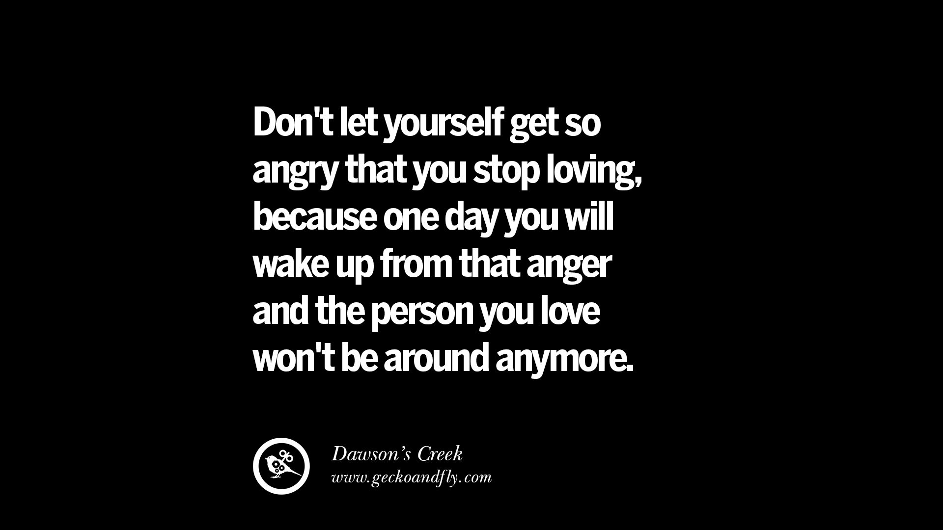 Dont let yourself get so angry that you stop loving because one day you will wake up from that anger and the person you love wont be around anymore