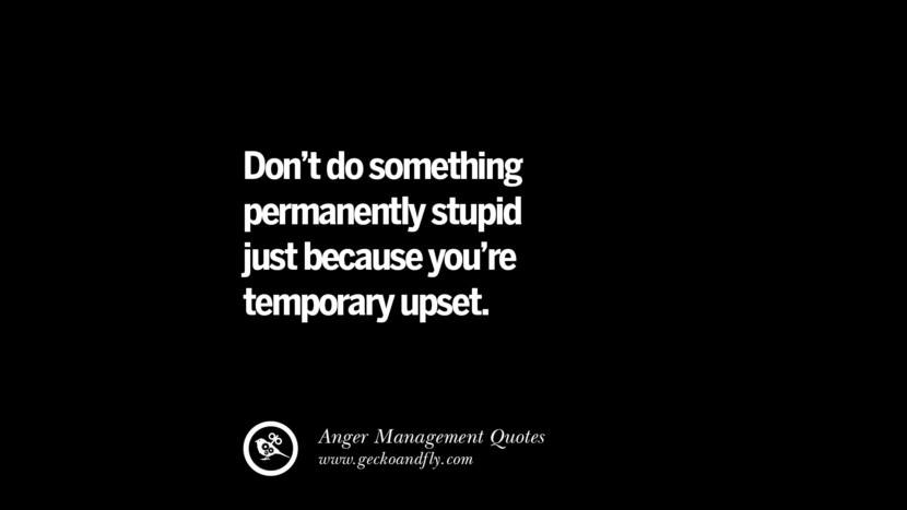 Don't do something permanently stupid just because you're temporary upset. Quotes On Anger Management, Controlling Anger, And Relieving Stress
