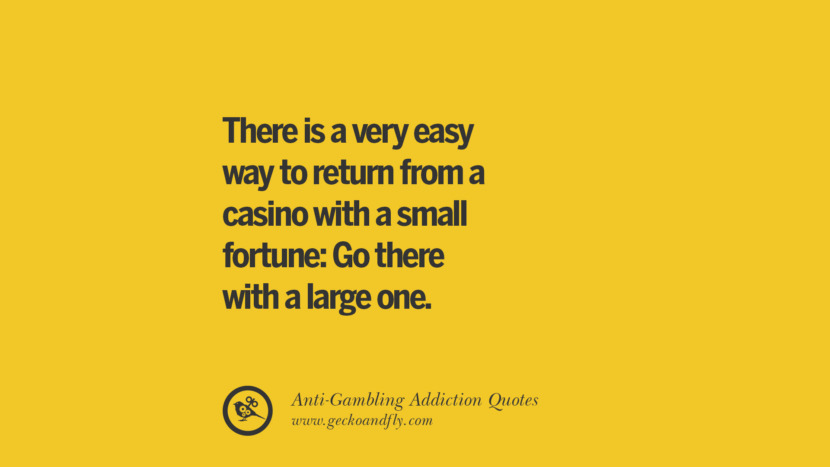 There is a very easy way to return from a casino with a small fortune: Go there with a large one. Anti-Gambling And Addiction Quotes
