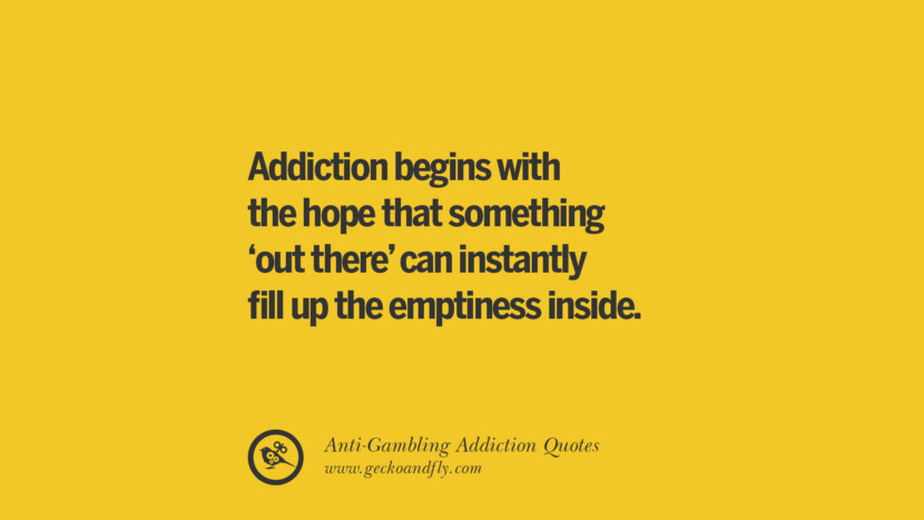 Addiction begins with the hope that something 'out there' can instantly fill up the emptiness inside. Anti-Gambling And Addiction Quotes