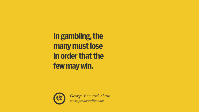 In gambling, the many must lose in order that the few may win. - George Bernard Shaw Anti-Gambling And Addiction Quotes