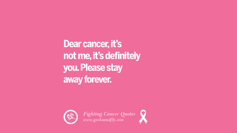 Dear cancer, it's not me, it's definitely you. Please stay away forever. Motivational Quotes On Fighting Cancer And Never Giving Up Hope