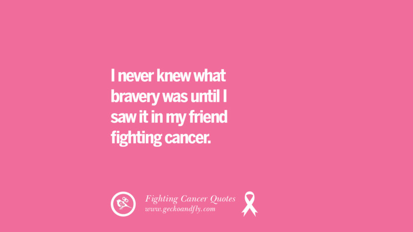 I never knew what bravery was until I saw it in my friend fighting cancer. Motivational Quotes On Fighting Cancer And Never Giving Up Hope
