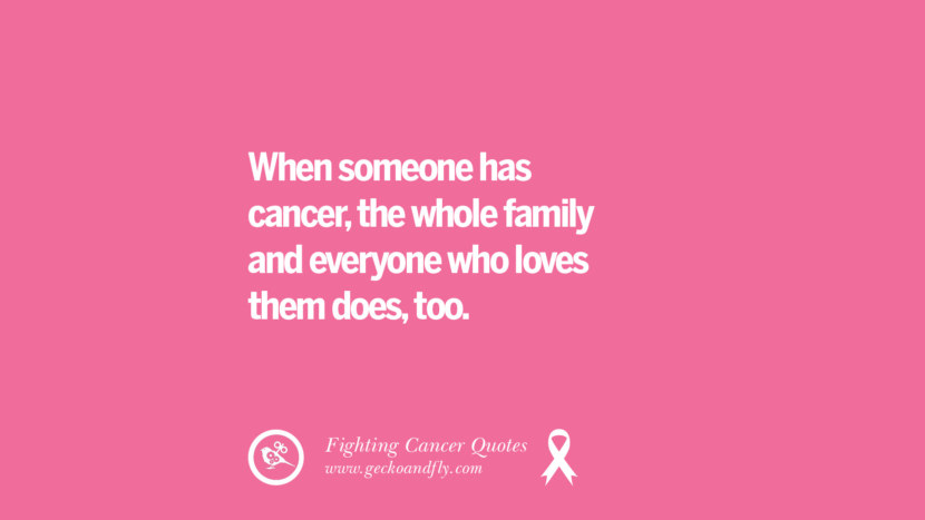 When someone has cancer, the whole family and everyone who loves them does, too. Motivational Quotes On Fighting Cancer And Never Giving Up Hope