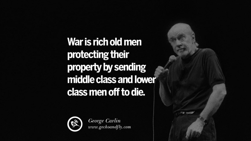 War is rich old men protecting their property by sending middle class and lower class men off to die. Funny And Sarcastic Quotes By George Carlin