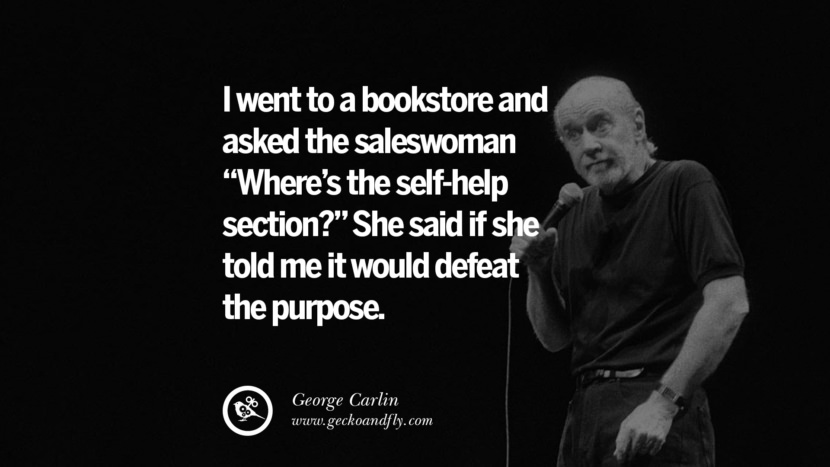 I went to a bookstore and asked the saleswoman Where's the self-help section? She said is she told me it would defeat the purpose. Funny And Sarcastic Quotes By George Carlin