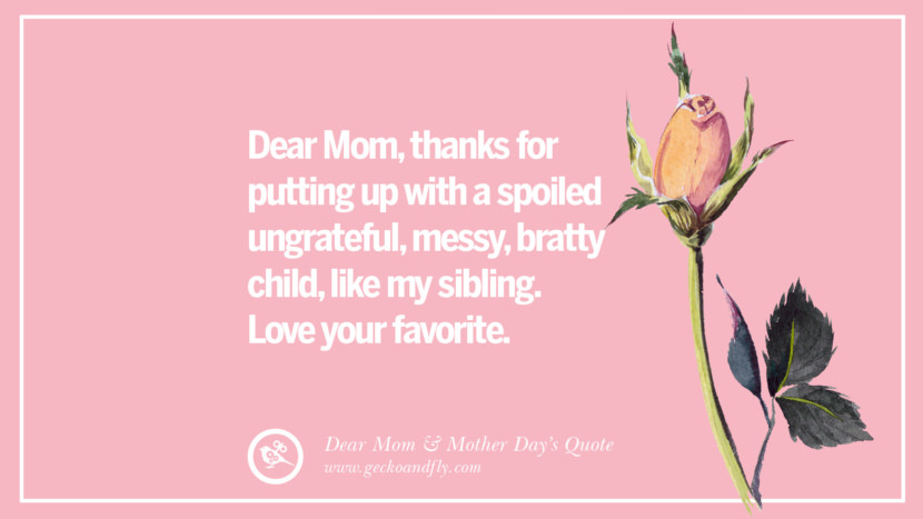 Dear Mom, thanks for putting up with a spoiled ungrateful, messy, bratty child, like my sibling. Love your favorite. Inspirational Dear Mom And Happy Mother's Day Quotes card messages