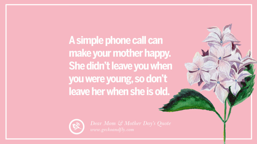 A simple phone call can make your mother happy. She didn't leave you when you were young, so don't leave her when she is old. Inspirational Dear Mom And Happy Mother's Day Quotes
