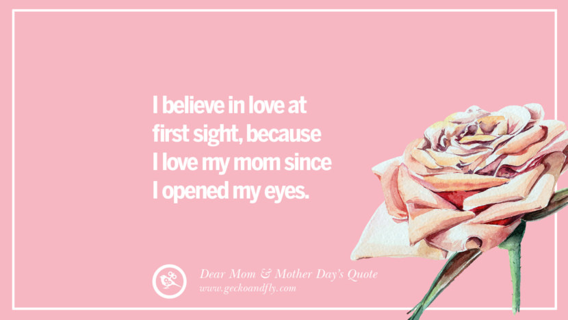 I believe in love at first sight, because I love my mom since I opened my eyes. Inspirational Dear Mom And Happy Mother's Day Quotes