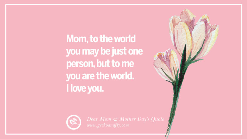 Mom, to the world you may be just one person, but to me you are the world. I love you. Inspirational Dear Mom And Happy Mother's Day Quotes
