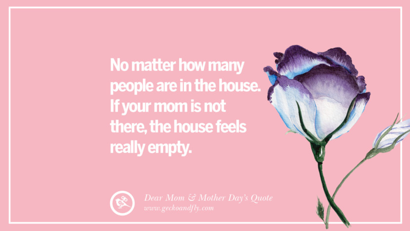 No matter how many people are in the house. If your mom is not there, the house feels really empty. Inspirational Dear Mom And Happy Mother's Day Quotes