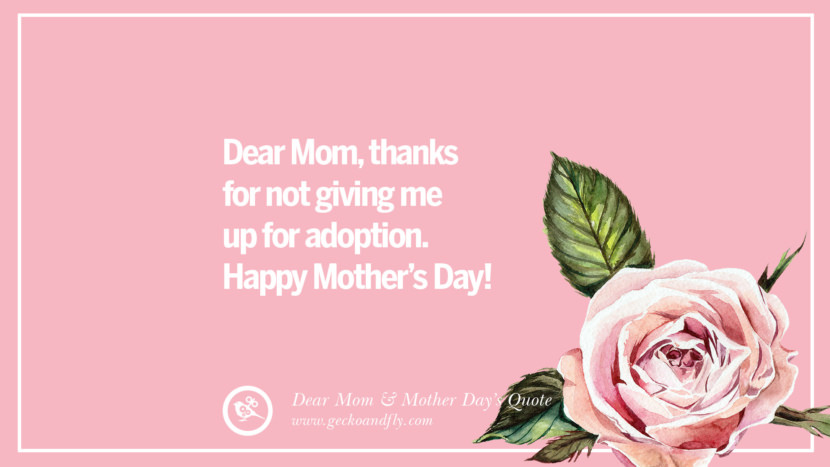 Dear Mom, thanks for not giving me up for adoption. Happy Mother's Day! Inspirational Dear Mom And Happy Mother's Day Quotes
