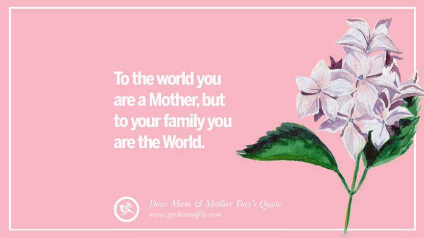 To the world you are a Mother, but to your family you are the World. Inspirational Dear Mom And Happy Mother's Day Quotes