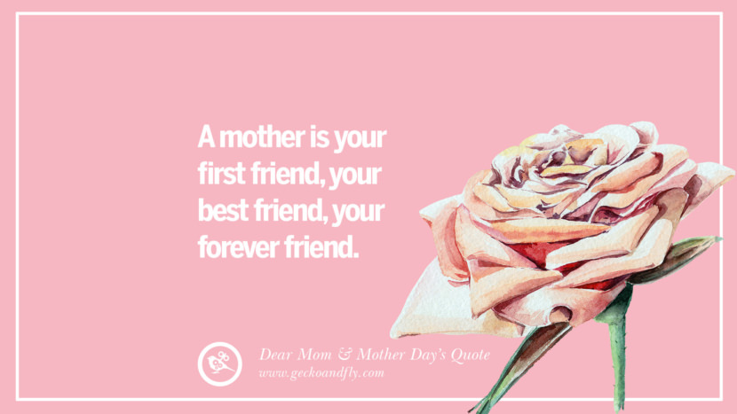 A mother is your first friend, your best friend, your forever friend. Inspirational Dear Mom And Happy Mother's Day Quotes