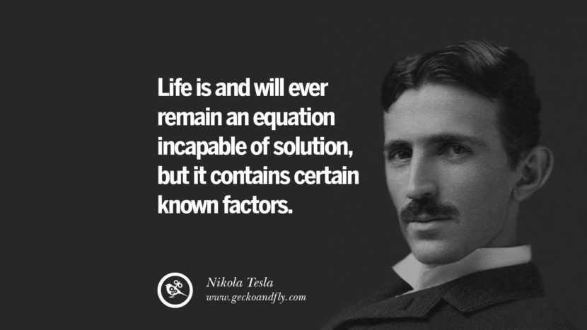 Life is and will ever remain an equation incapable of solution, but it contains certain known factors.
