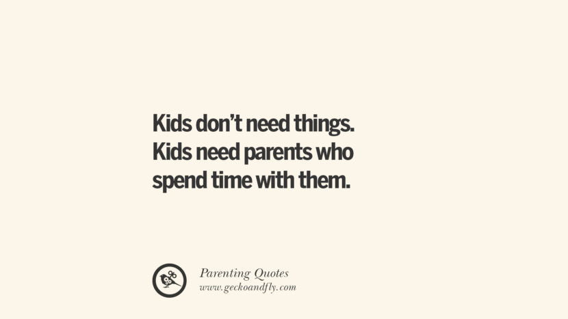 Kids don't need things. Kids need parents who spend time with them. Essential Parenting Advises On Being A Good Father Or Mother