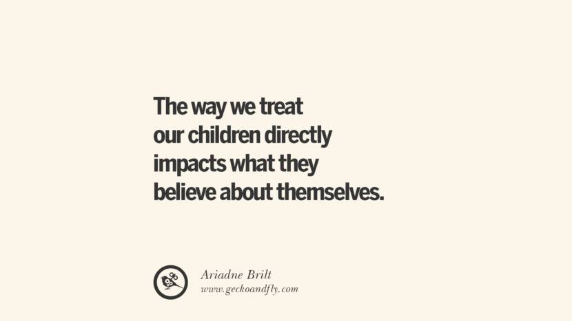 The way we treat our children directly impacts what they believe about themselves. - Ariadne Brilt Essential Parenting Advises On Being A Good Father Or Mother