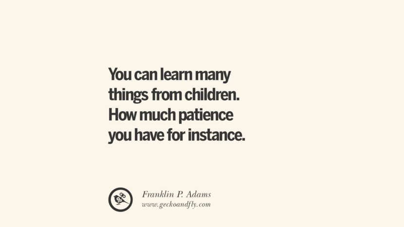You can learn many things from children. How much patience you have for instance. - Franklin P. Adams Essential Parenting Advises On Being A Good Father Or Mother