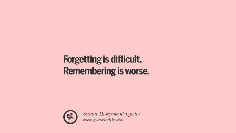 Forgetting is difficult. Remembering is worse. Quotes On Sexual Harassment