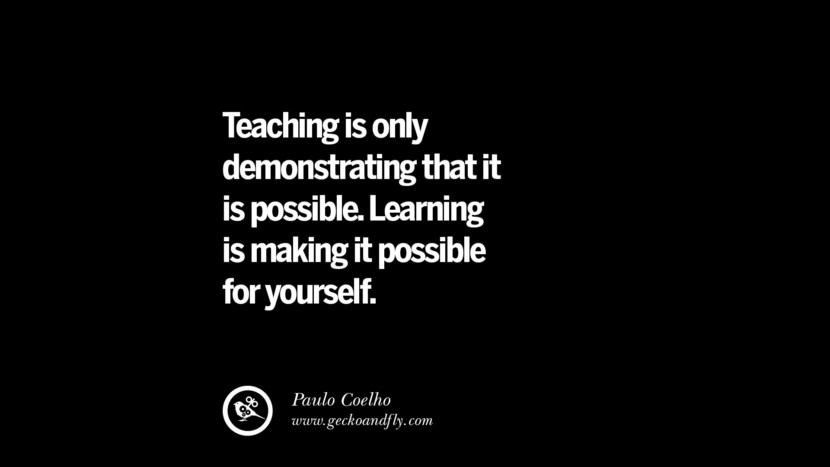 Teaching is only demonstrating that it is possible. Learning is making it possible for yourself. - Paulo Coelho Quotes On Teaching Better And Make Learning More Effective
