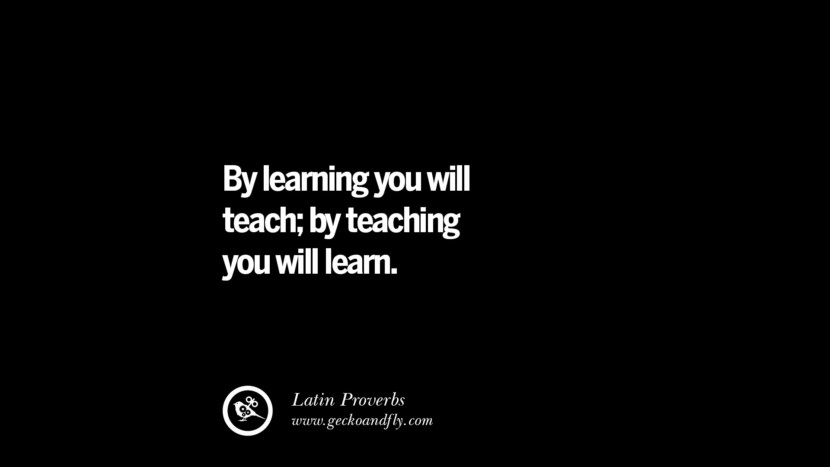 By learning you will teach; by teaching you will learn.