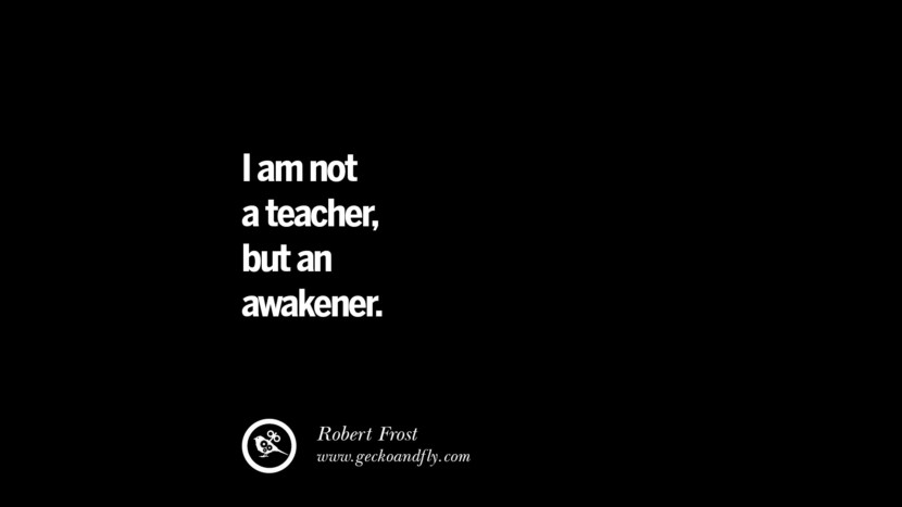I am not a teacher, but an awakener. - Robert Frost Quotes On Teaching Better And Make Learning More Effective