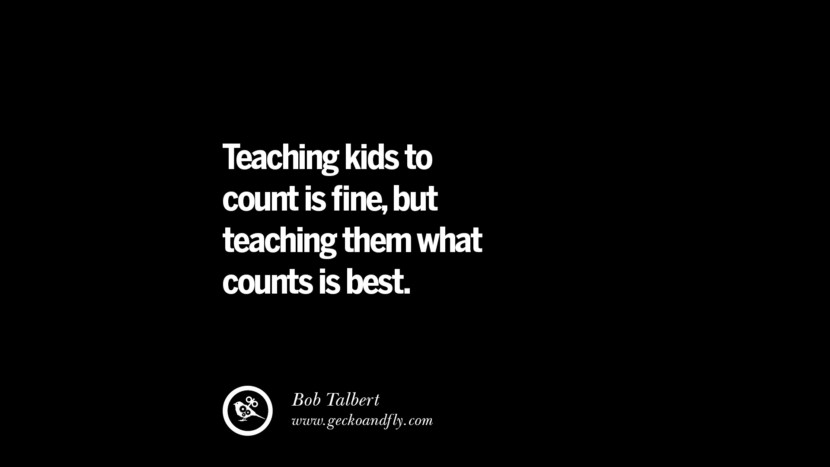 Teaching kids to count is fine, but teaching them what counts is best. - Bob Talbert Quotes On Teaching Better And Make Learning More Effective