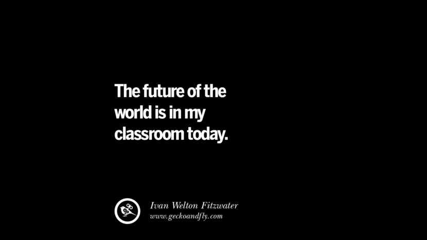 The future of the world is in my classroom today. - Ivan Welton Fitzwater Quotes On Teaching Better And Make Learning More Effective