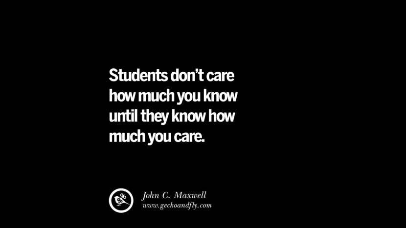 Students don't care how much you know until they know how much you care. - John C. Maxwell