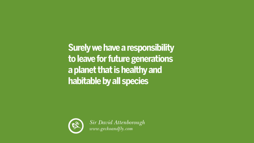 Surely we have a responsibility to leave for future generations a planet that is healthy and habitable by all species - Sir David Attenborough