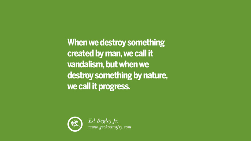 When we destroy something created by man, we call it vandalism, but when we destroy something by nature, we call it progress. - Ed Begley Jr. Sustainability Quotes On Recycling, Energy, Ecology, And Biodiversity