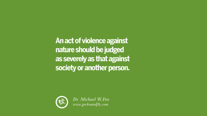 An act of violence against nature should be judged as severely as that against society or another person. – Dr. Michael W.Fox Sustainability Quotes On Recycling, Energy, Ecology, And Biodiversity