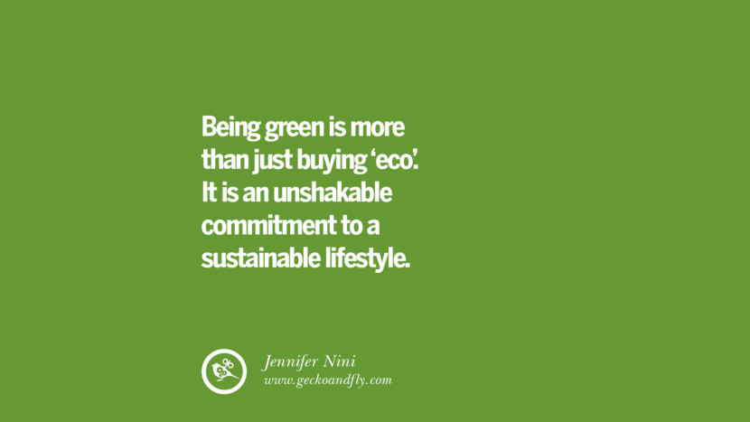 Being green is more than just buying 'eco'. It is an unshakable commitment to a sustainable lifestyle. – Jennifer Nini
