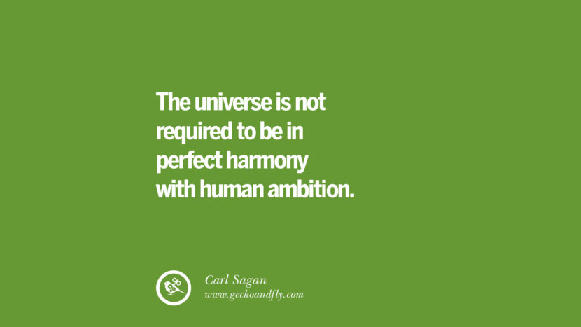 The universe is not required to be in perfect harmony with human ambition. – Carl Sagan Sustainability Quotes On Recycling, Energy, Ecology, And Biodiversity