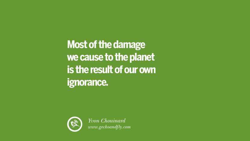 Most of the damage we cause to the planet is the result of our own ignorance. – Yvon Chouinard