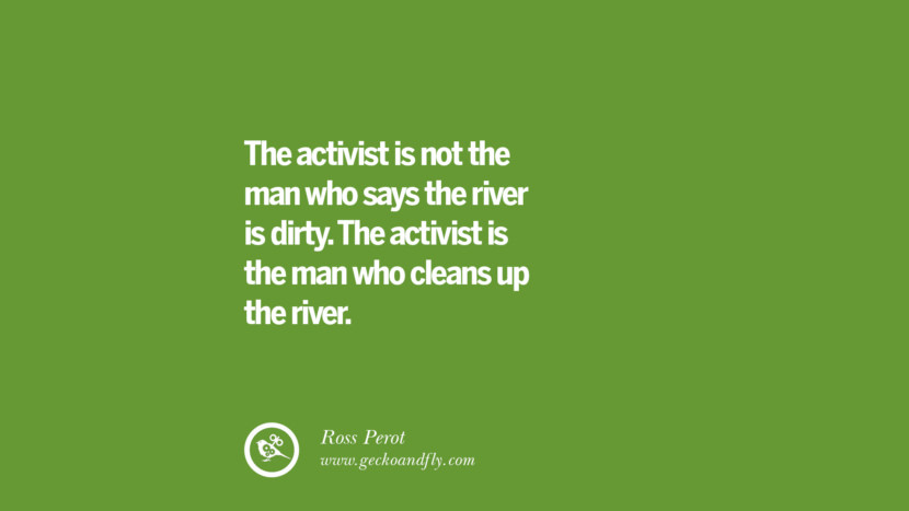 The activist is not the man who says the river is dirty. The activist is the man who cleans up the river. – Ross Perot