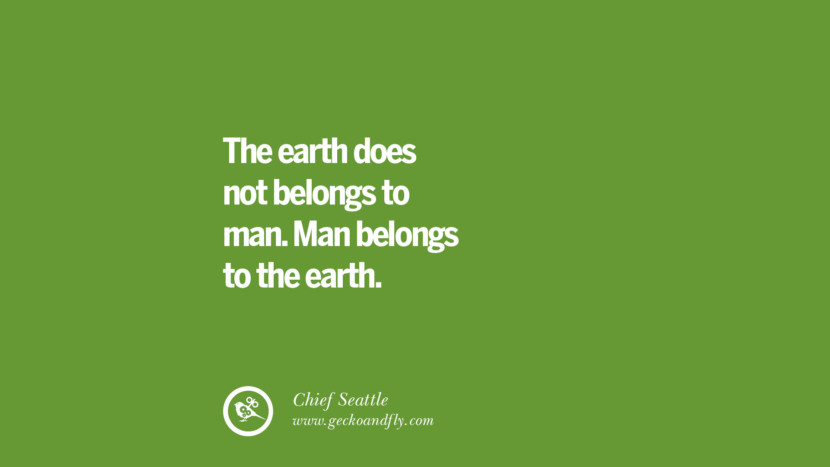 The earth does not belongs to man. Man belongs to the earth. - Chief Seattle