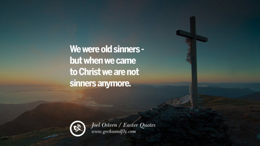 We were old sinners—but when we came to Christ we are not sinners anymore. - Joel Osteen