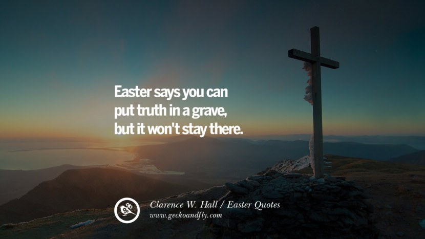 Easter says you can put truth in a grave, but it won't stay there. - Clarence W. Hall Easter Quotes
