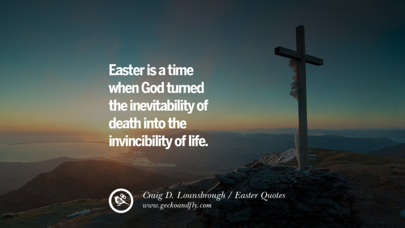 Easter is a time when God turned the inevitability of death into the invincibility of life. - Craig D. Lounsbrough