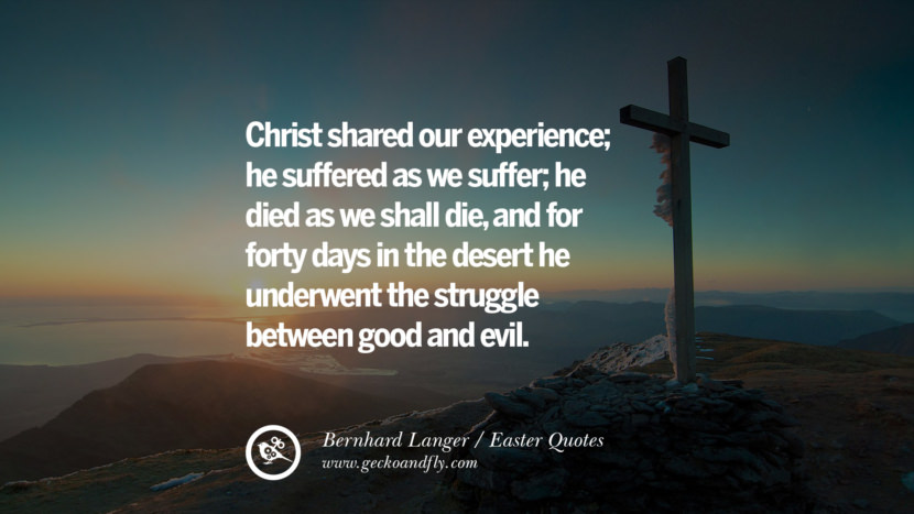 Christ shared our experience; he suffered as we suffer; he died as we shall die, and for forty days in the desert he underwent the struggle between good and evil. - Bernhard Langer Easter Quotes
