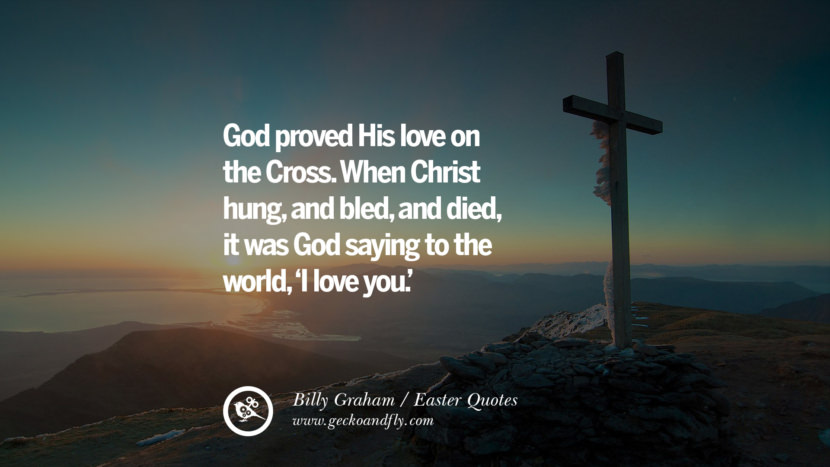 God proved His love on the Cross. When Christ hung, and bled, and died, it was Hod saying to the world, 'I love you.' - Billy Graham Easter Quotes