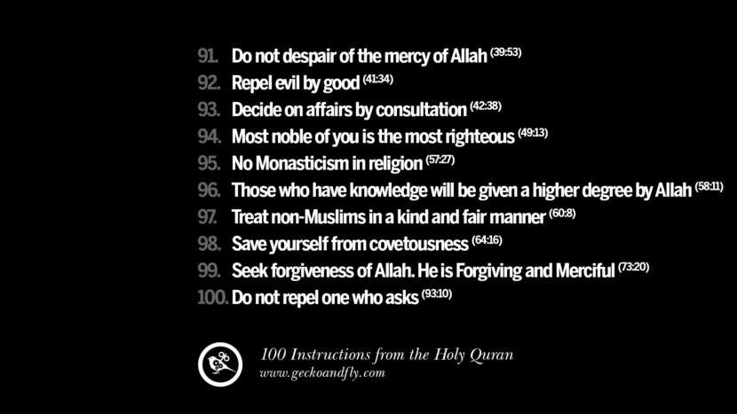 Do not despair of the mercy of Allah Repel evil by good Decide on affairs by consultation Most noble of you is the most righteous No Monasticism in religion Those who have knowledge will be given a higher degree by Allah Treat non-Muslims in a kind and fair manner Save yourself from covetousness Seek forgiveness of Allah. He is Forgiving and Merciful Do not repel one who asks Instructions By God In The Holy Quran For Mankind Muslim Islam Quotes