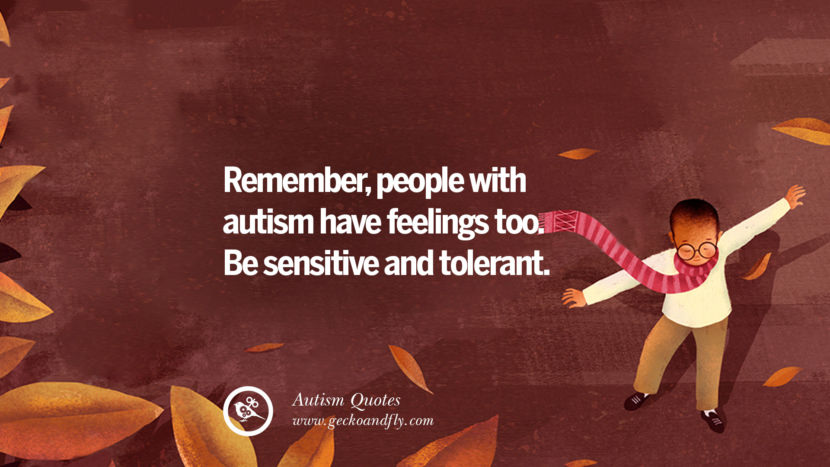 Remember, people with autism have feelings too. Be sensitive and tolerant.