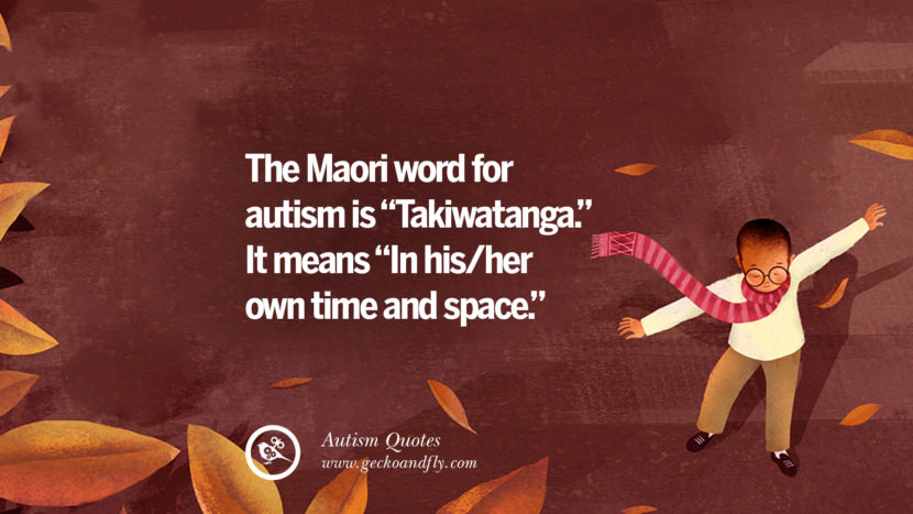 The Maori word for autism is Takiwatanga. It means in his/her own time and space.