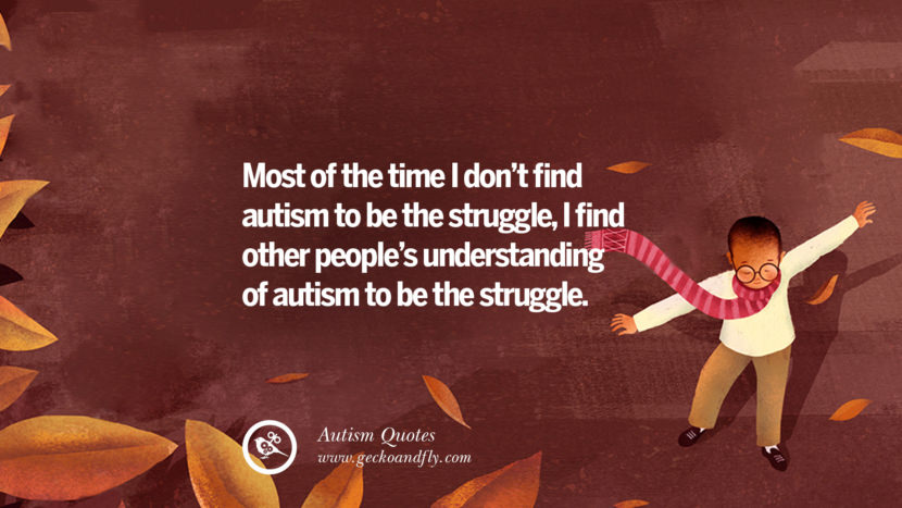 Most of the time I don't find autism to be the struggle, I find other people's understanding of autism to be the struggle.
