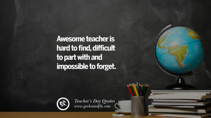 Awesome teacher is hard to find, difficult to part with and impossible to forget. Happy Teachers' Day Quotes & Card Messages