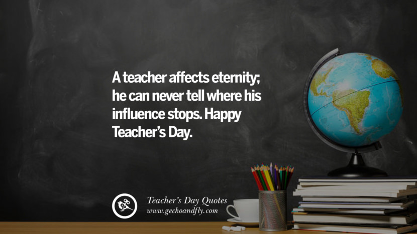 A teacher affects eternity; he can never tell where his influence stops. Happy Teacher's Day. Happy Teachers' Day Quotes & Card Messages