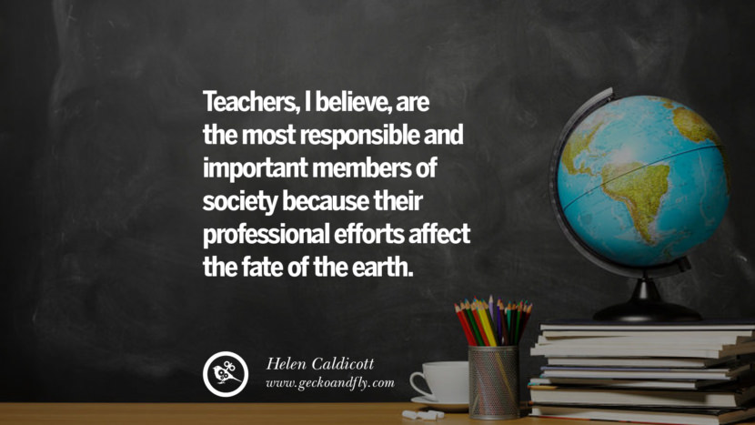 Teachers, I believe, are the most responsible and important members of society because their professional efforts affect the fate of the earth. - Helen Caldicott Happy Teachers' Day Quotes & Card Messages